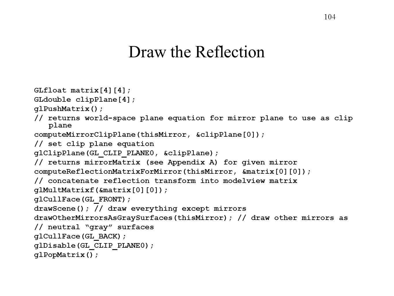 Draw the Reflection 104 GLfloat matrix[4][4]; GLdouble clipPlane[4];
